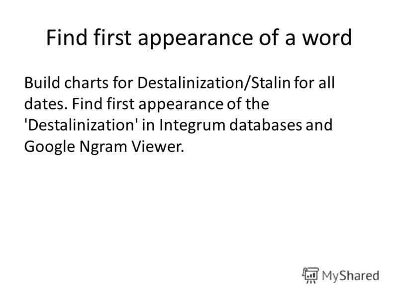Find first appearance of a word Build charts for Destalinization/Stalin for all dates. Find first appearance of the 'Destalinization' in Integrum databases and Google Ngram Viewer.