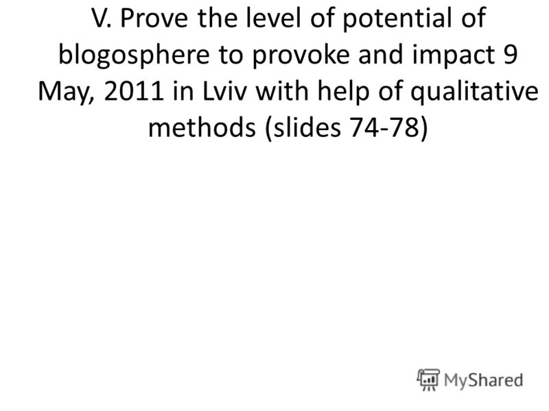 V. Prove the level of potential of blogosphere to provoke and impact 9 May, 2011 in Lviv with help of qualitative methods (slides 74-78)