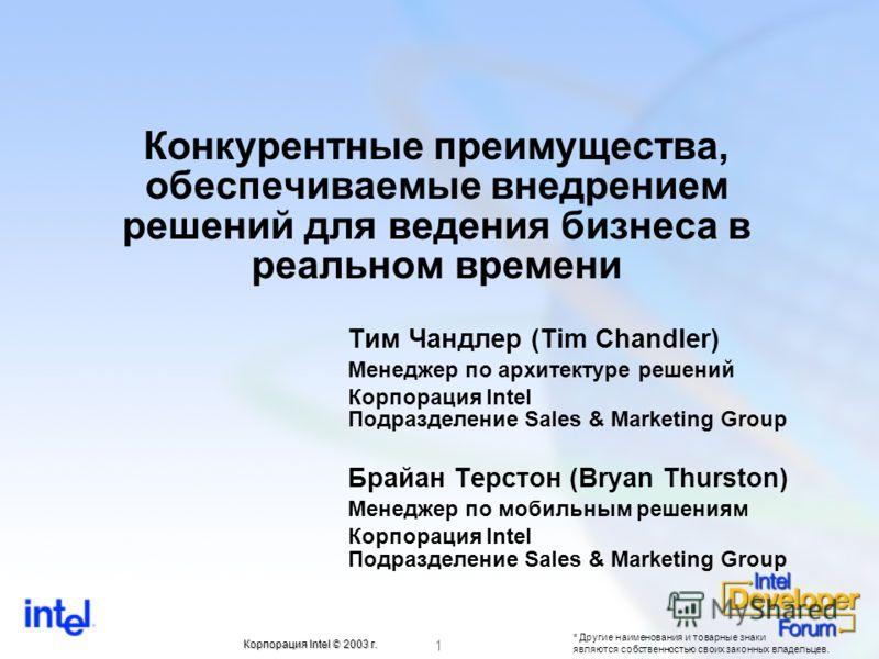 * Другие наименования и товарные знаки являются собственностью своих законных владельцев. 1 Корпорация Intel © 2003 г. Конкурентные преимущества, обеспечиваемые внедрением решений для ведения бизнеса в реальном времени Тим Чандлер (Tim Chandler) Мене