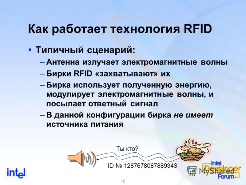 10 Как работает технология RFID Типичный сценарий: –Антенна излучает электромагнитные волны –Бирки RFID «захватывают» их –Бирка использует полученную энергию, модулирует электромагнитные волны, и посылает ответный сигнал –В данной конфигурации бирка