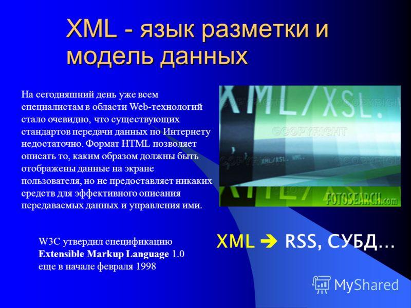 XML - язык разметки и модель данных XML RSS, СУБД… На сегодняшний день уже всем специалистам в области Web-технологий стало очевидно, что существующих стандартов передачи данных по Интернету недостаточно. Формат HTML позволяет описать то, каким образ