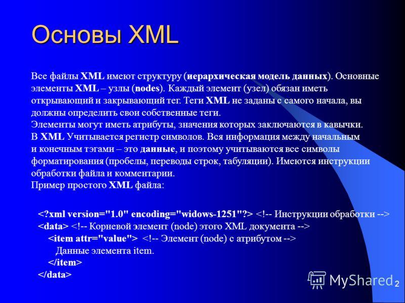 2 Основы XML Все файлы XML имеют структуру (иерархическая модель данных). Основные элементы XML – узлы (nodes). Каждый элемент (узел) обязан иметь открывающий и закрывающий тег. Теги XML не заданы с самого начала, вы должны определить свои собственны