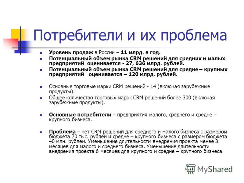 Потребители и их проблема Уровень продаж в России – 11 млрд. в год. Потенциальный объем рынка CRM решений для средних и малых предприятий оценивается - 27, 636 млрд. рублей. Потенциальный объем рынка CRM решений для средне – крупных предприятий оцени