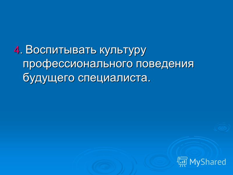 4. Воспитывать культуру профессионального поведения будущего специалиста.