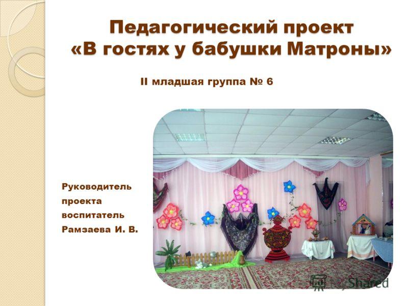 Педагогический проект «В гостях у бабушки Матроны» Руководитель проекта воспитатель Рамзаева И. В. II младшая группа 6