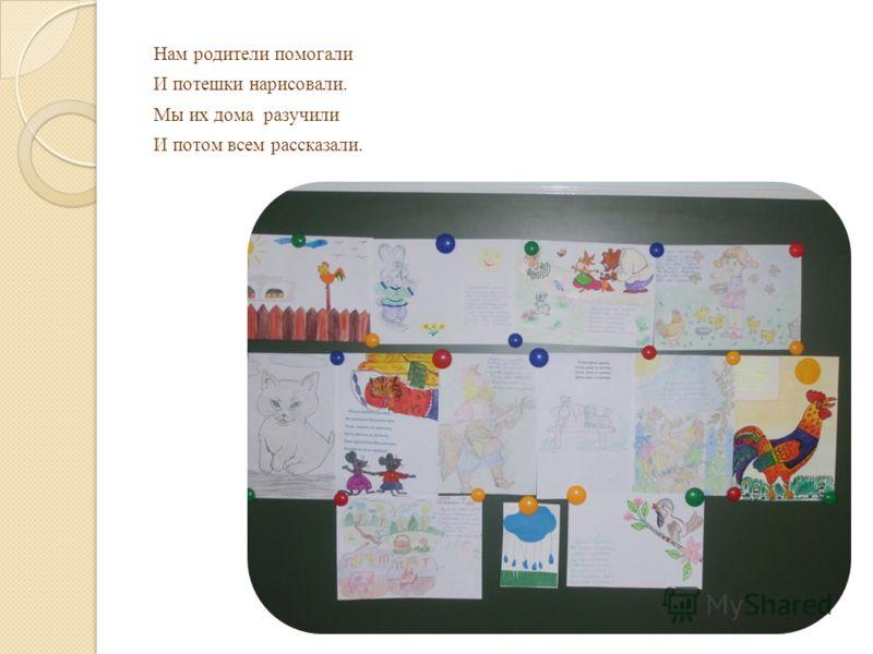 Нам родители помогали И потешки нарисовали. Мы их дома разучили И потом всем рассказали.