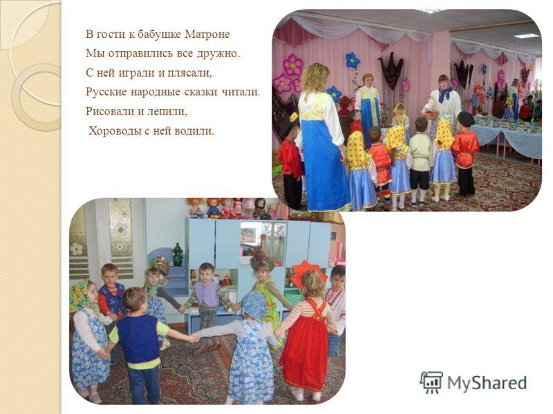 В гости к бабушке Матроне Мы отправились все дружно. С ней играли и плясали, Русские народные сказки читали. Рисовали и лепили, Хороводы с ней водили.