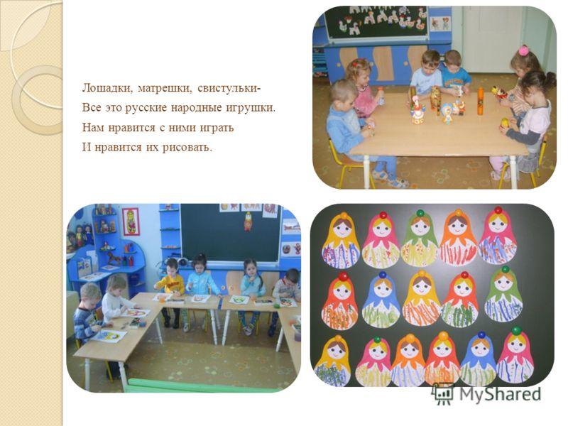 Лошадки, матрешки, свистульки- Все это русские народные игрушки. Нам нравится с ними играть И нравится их рисовать.