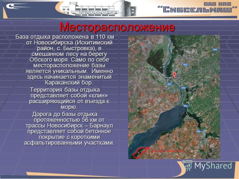 Месторасположение База отдыха расположена в 110 км от Новосибирска (Искитимский район, с. Быстровка), в смешанном лесу на берегу Обского моря. Само по себе месторасположение базы является уникальным. Именно здесь начинается знаменитый Караканский бор