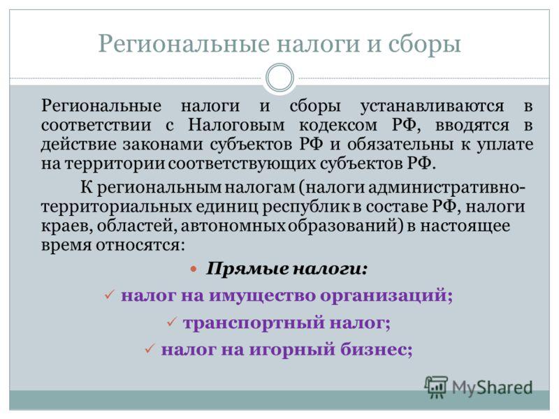 Региональные налоги и сборы Региональные налоги и сборы устанавливаются в соответствии с Налоговым кодексом РФ, вводятся в действие законами субъектов РФ и обязательны к уплате на территории соответствующих субъектов РФ. К региональным налогам (налог