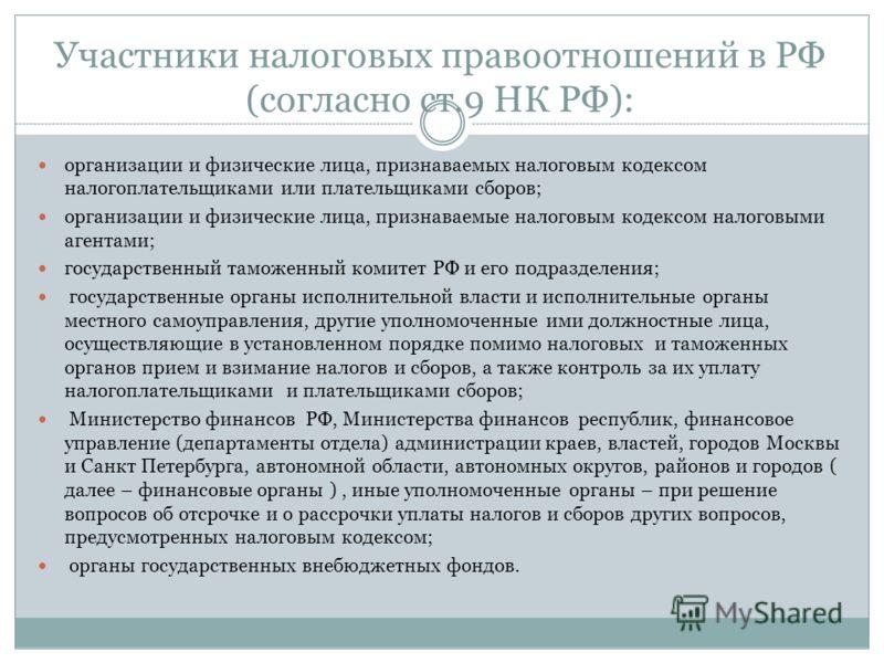 Участники налоговых правоотношений в РФ (согласно ст.9 НК РФ): организации и физические лица, признаваемых налоговым кодексом налогоплательщиками или плательщиками сборов; организации и физические лица, признаваемые налоговым кодексом налоговыми аген