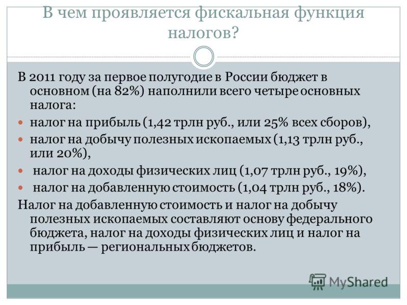 В чем проявляется фискальная функция налогов? В 2011 году за первое полугодие в России бюджет в основном (на 82%) наполнили всего четыре основных налога: налог на прибыль (1,42 трлн руб., или 25% всех сборов), налог на добычу полезных ископаемых (1,1