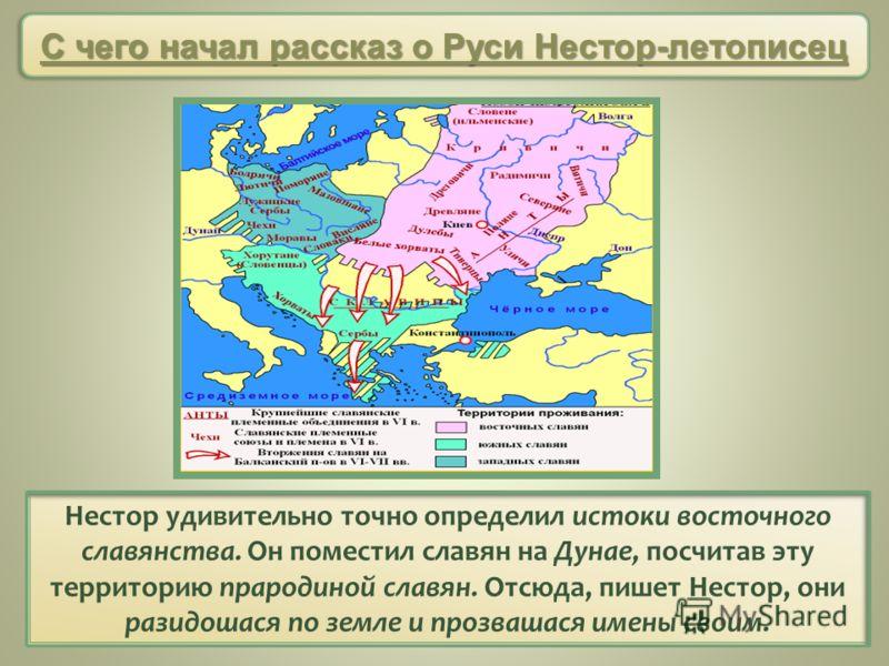 Нестор удивительно точно определил истоки восточного славянства. Он поместил славян на Дунае, посчитав эту территорию прародиной славян. Отсюда, пишет Нестор, они разидошася по земле и прозвашася имены своим. С чего начал рассказ о Руси Нестор-летопи