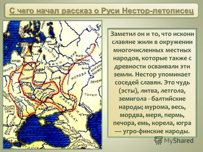 Заметил он и то, что искони славяне жили в окружении многочисленных местных народов, которые также с древности осваивали эти земли. Нестор упоминает соседей славян. Это чудь (эсты), литва, летгола, земигола - балтийские народы; мурома, весь, мордва,