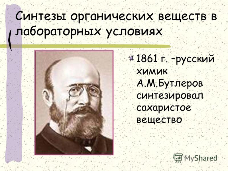Синтезы органических веществ в лабораторных условиях 1861 г. –русский химик А.М.Бутлеров синтезировал сахаристое вещество