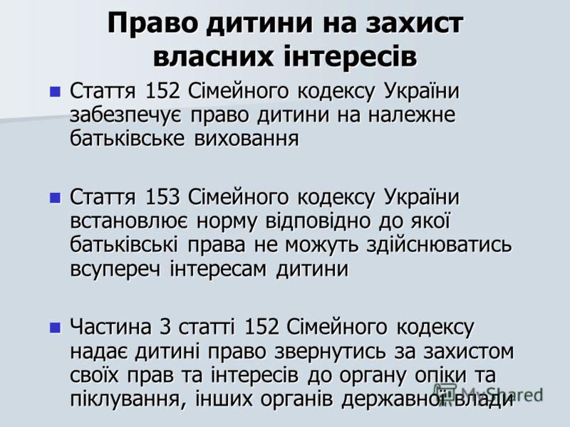 Право дитини на захист власних інтересів Стаття 152 Сімейного кодексу України забезпечує право дитини на належне батьківське виховання Стаття 152 Сімейного кодексу України забезпечує право дитини на належне батьківське виховання Стаття 153 Сімейного