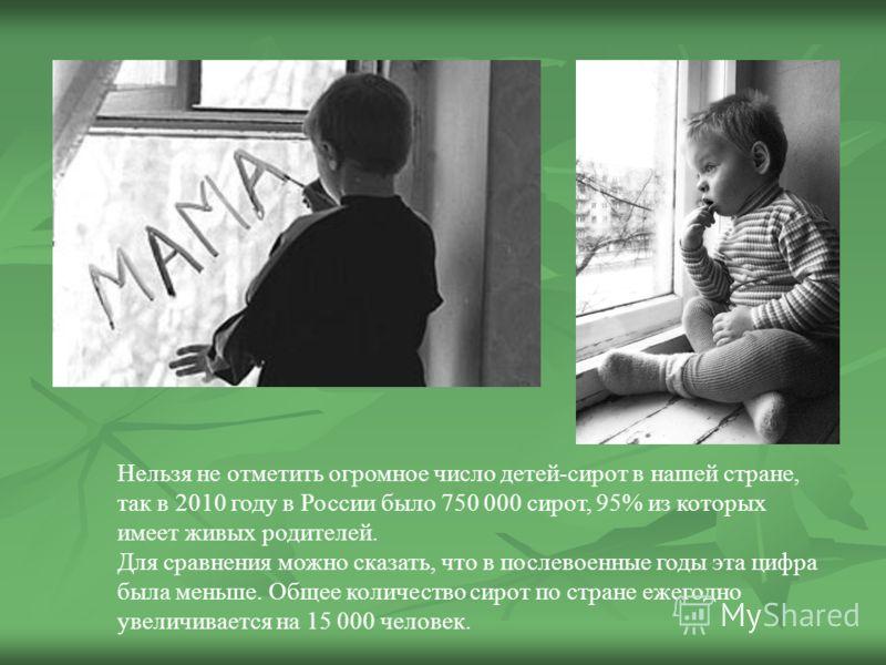 Нельзя не отметить огромное число детей-сирот в нашей стране, так в 2010 году в России было 750 000 сирот, 95% из которых имеет живых родителей. Для сравнения можно сказать, что в послевоенные годы эта цифра была меньше. Общее количество сирот по стр