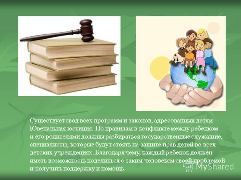 Существует свод всех программ и законов, адресованных детям – Ювенальная юстиция. По правилам в конфликте между ребенком и его родителями должны разбираться государственные служащие, специалисты, которые будут стоять на защите прав детей во всех детс