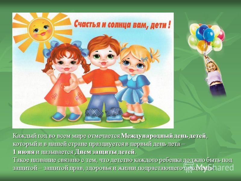 Каждый год во всем мире отмечается Международный день детей, который и в нашей стране празднуется в первый день лета – 1 июня и называется Днем защиты детей. Такое название связано с тем, что детство каждого ребенка должно быть под защитой – защитой