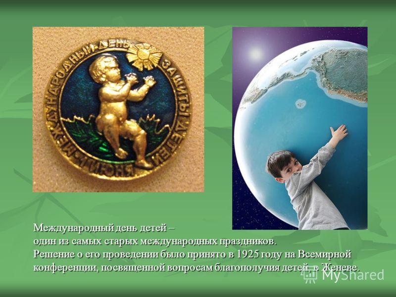 Международный день детей – один из самых старых международных праздников. Решение о его проведении было принято в 1925 году на Всемирной конференции, посвященной вопросам благополучия детей, в Женеве.