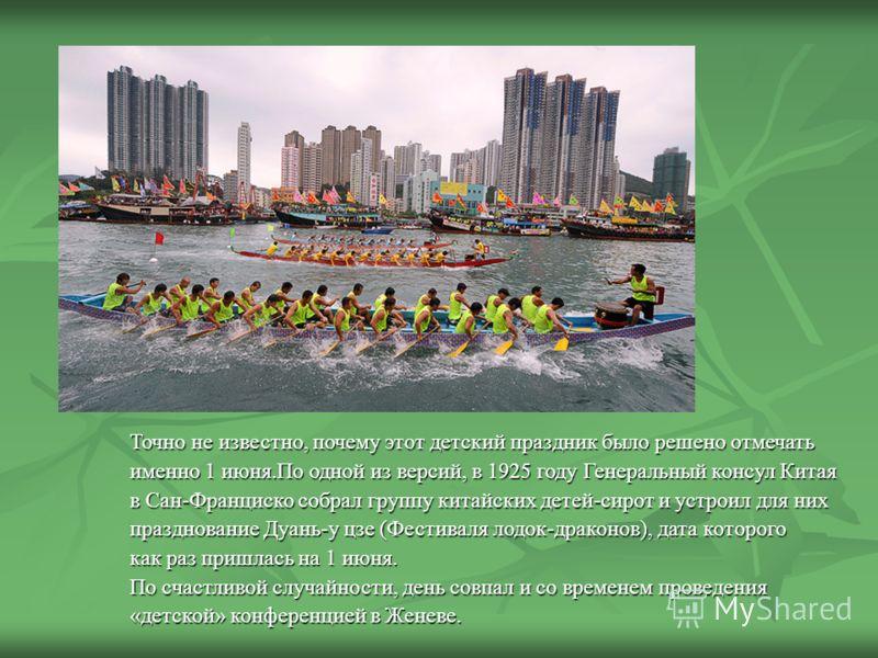 Точно не известно, почему этот детский праздник было решено отмечать именно 1 июня.По одной из версий, в 1925 году Генеральный консул Китая в Сан-Франциско собрал группу китайских детей-сирот и устроил для них празднование Дуань-у цзе (Фестиваля лодо