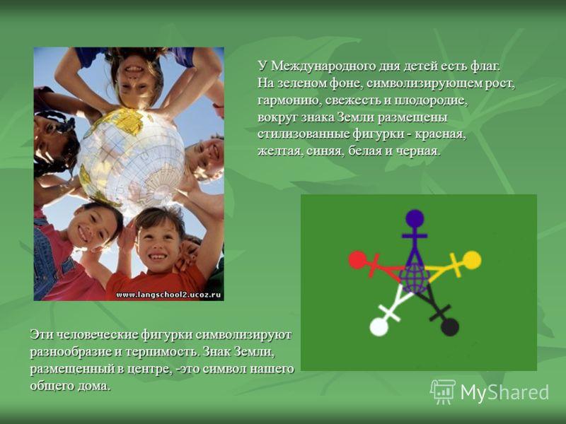 У Международного дня детей есть флаг. На зеленом фоне, символизирующем рост, гармонию, свежесть и плодородие, вокруг знака Земли размещены стилизованные фигурки - красная, желтая, синяя, белая и черная. Эти человеческие фигурки символизируют разнообр