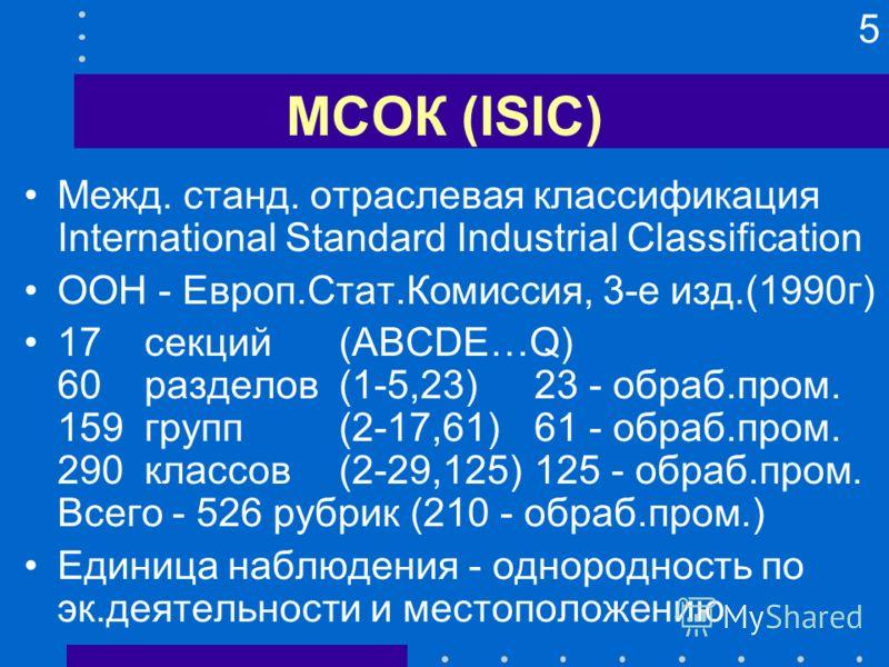 5 МСОК (ISIC) Межд. станд. отраслевая классификация International Standard Industrial Classification ООН - Европ.Стат.Комиссия, 3-е изд.(1990г) 17 секций (ABCDE…Q) 60 разделов (1-5,23)23 - обраб.пром. 159 групп (2-17,61)61 - обраб.пром. 290 классов (
