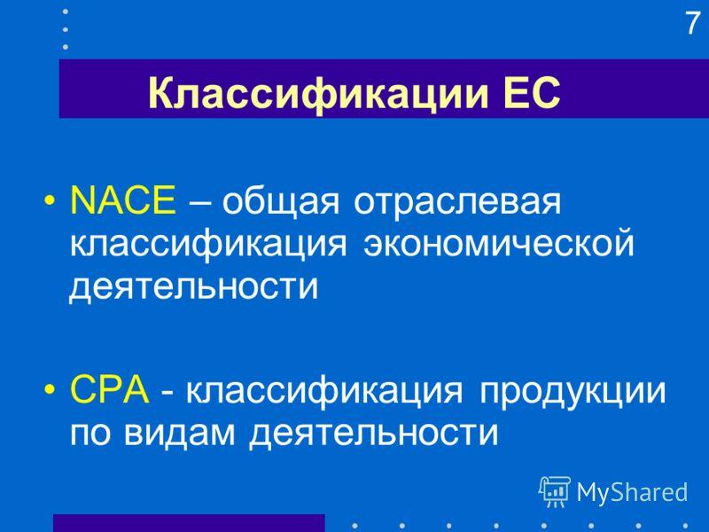 7 Классификации ЕС NACE – общая отраслевая классификация экономической деятельности CPA - классификация продукции по видам деятельности