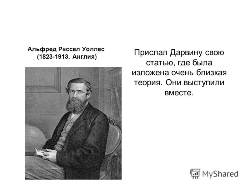 Прислал Дарвину свою статью, где была изложена очень близкая теория. Они выступили вместе. Альфред Рассел Уоллес (1823-1913, Англия)