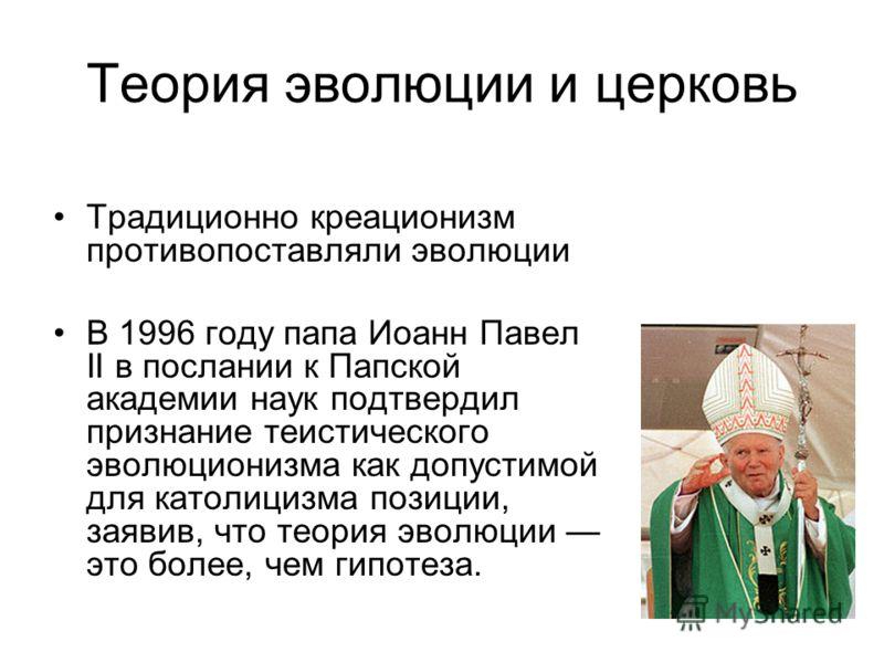 Теория эволюции и церковь Традиционно креационизм противопоставляли эволюции В 1996 году папа Иоанн Павел II в послании к Папской академии наук подтвердил признание теистического эволюционизма как допустимой для католицизма позиции, заявив, что теори
