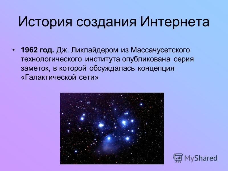 История создания Интернета 1962 год. Дж. Ликлайдером из Массачусетского технологического института опубликована серия заметок, в которой обсуждалась концепция «Галактической сети»