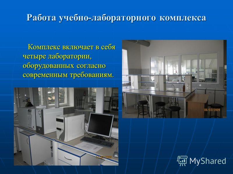 Работа учебно-лабораторного комплекса Комплекс включает в себя четыре лаборатории, оборудованных согласно современным требованиям. Комплекс включает в себя четыре лаборатории, оборудованных согласно современным требованиям.