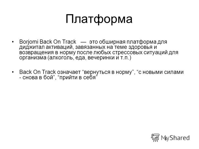 6 Платформа Borjomi Back On Track это обширная платформа для диджитал активаций, завязанных на теме здоровья и возвращения в норму после любых стрессовых ситуаций для организма (алкоголь, еда, вечеринки и т.п.) Back On Track означает вернуться в норм