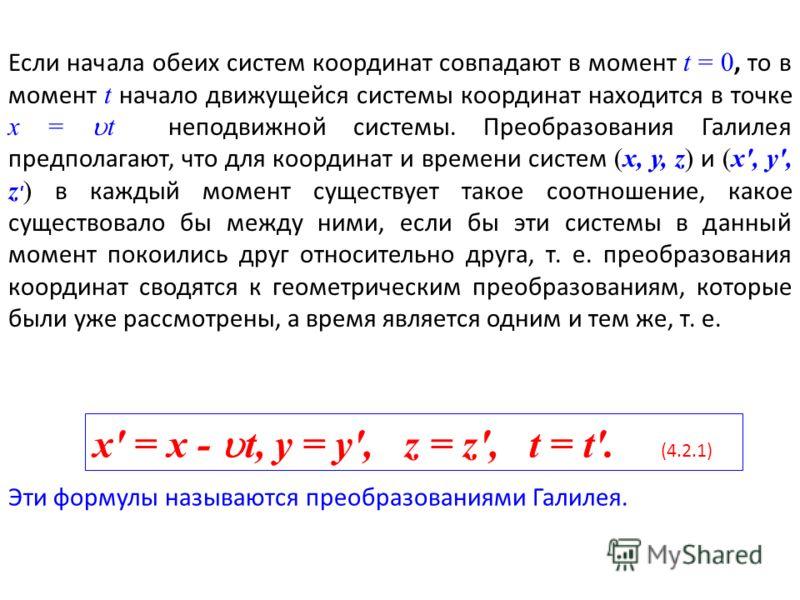 Если начала обеих систем координат совпадают в момент t = 0, то в момент t начало движущейся системы координат находится в точке х = t неподвижной системы. Преобразования Галилея предполагают, что для координат и времени систем (х, у, z) и (х', у', z