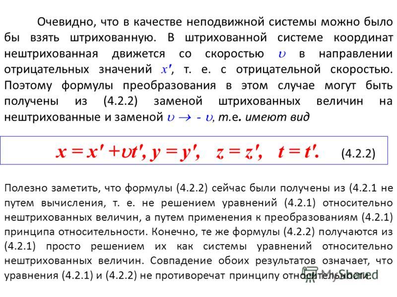 Очевидно, что в качестве неподвижной системы можно было бы взять штрихованную. В штрихованной системе координат нештрихованная движется со скоростью в направлении отрицательных значений х', т. е. с отрицательной скоростью. Поэтому формулы преобразова