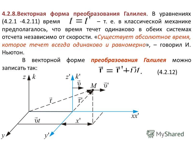4.2.8.Векторная форма преобразования Галилея. В уравнениях (4.2.1 -4.2.11) время – т. е. в классической механике предполагалось, что время течет одинаково в обеих системах отсчета независимо от скорости. «Существует абсолютное время, которое течет вс