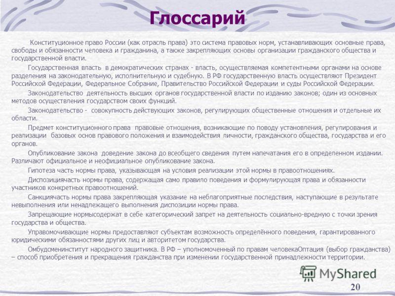 20 Глоссарий Конституционное право России (как отрасль права) это система правовых норм, устанавливающих основные права, свободы и обязанности человека и гражданина, а также закрепляющих основы организации гражданского общества и государственной влас