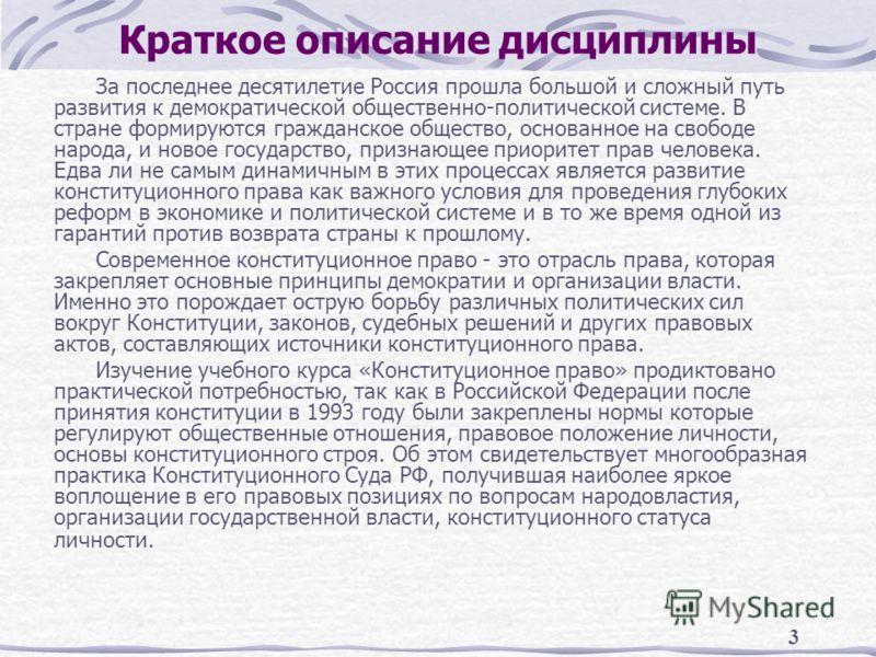 3 Краткое описание дисциплины За последнее десятилетие Россия прошла большой и сложный путь развития к демократической общественно-политической системе. В стране формируются гражданское общество, основанное на свободе народа, и новое государство, при