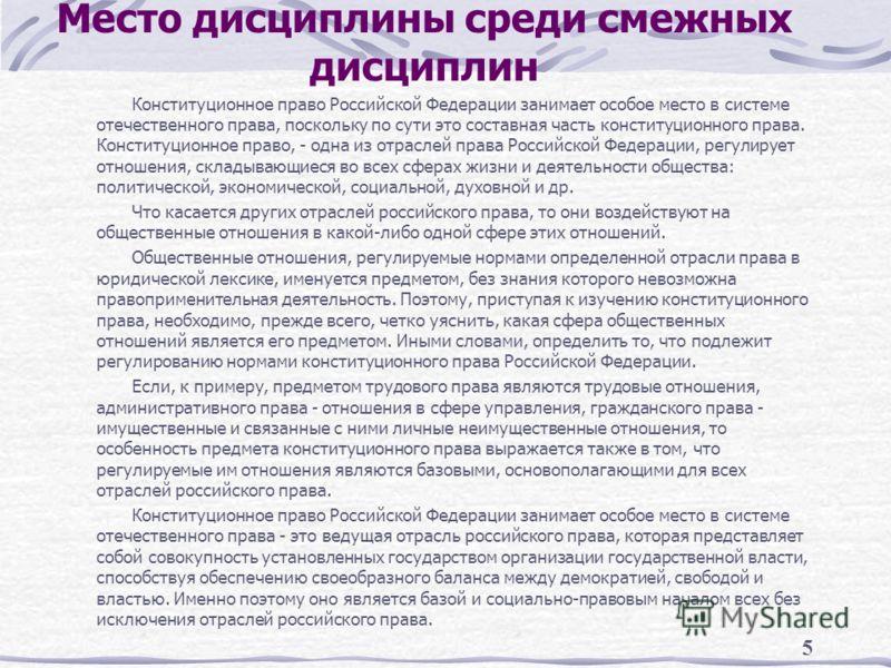 5 Место дисциплины среди смежных дисциплин Конституционное право Российской Федерации занимает особое место в системе отечественного права, поскольку по сути это составная часть конституционного права. Конституционное право, - одна из отраслей права