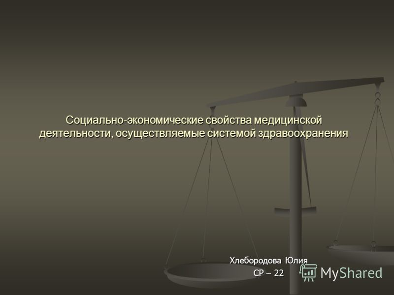 Социально-экономические свойства медицинской деятельности, осуществляемые системой здравоохранения Хлебородова Юлия СР – 22