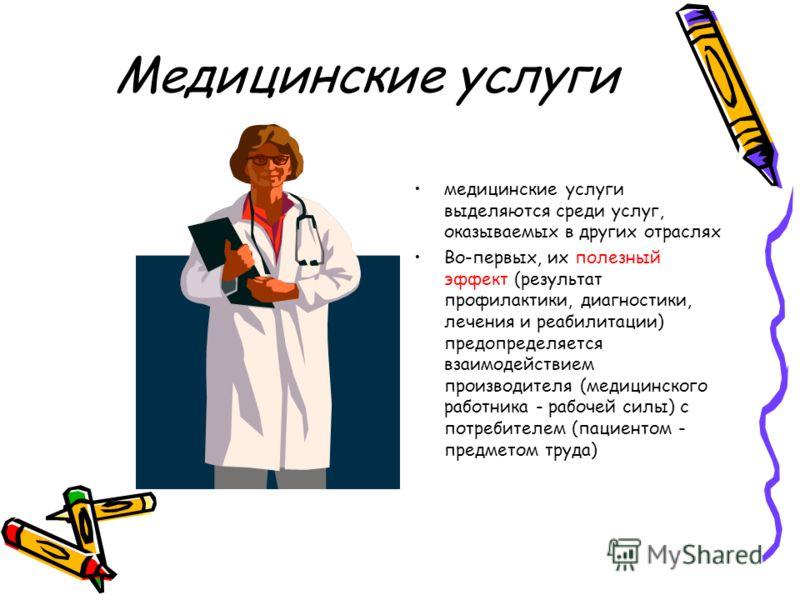 Медицинские услуги медицинские услуги выделяются среди услуг, оказываемых в других отраслях Во-первых, их полезный эффект (результат профилактики, диагностики, лечения и реабилитации) предопределяется взаимодействием производителя (медицинского работ
