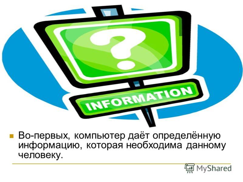 Во-первых, компьютер даёт определённую информацию, которая необходима данному человеку.