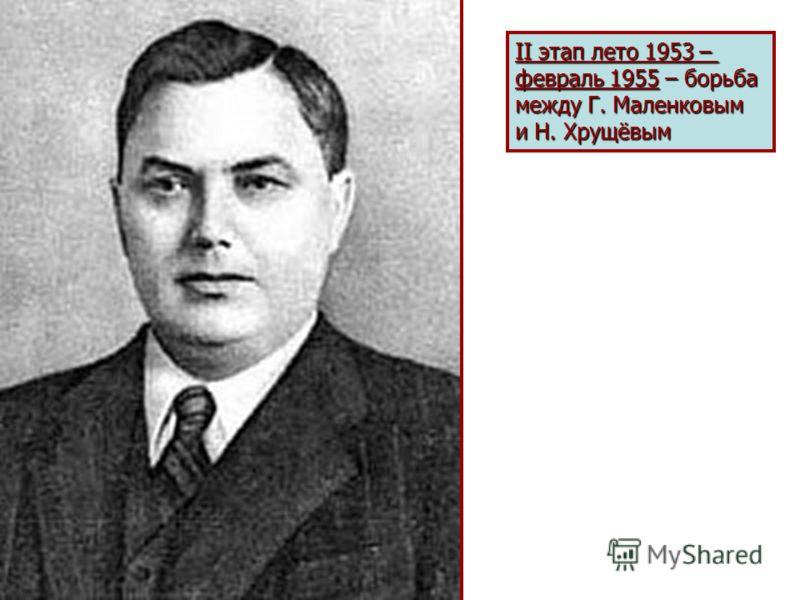 II этап лето 1953 – февраль 1955 – борьба между Г. Маленковым и Н. Хрущёвым
