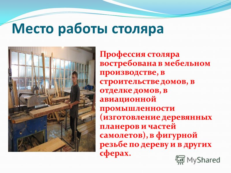 Место работы столяра Профессия столяра востребована в мебельном производстве, в строительстве домов, в отделке домов, в авиационной промышленности (изготовление деревянных планеров и частей самолетов), в фигурной резьбе по дереву и в других сферах.