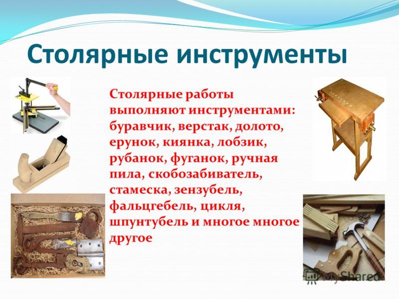 Столярные инструменты Cтолярные работы выполняют инструментами: буравчик, верстак, долото, ерунок, киянка, лобзик, рубанок, фуганок, ручная пила, скобозабиватель, стамеска, зензубель, фальцгебель, цикля, шпунтубель и многое многое другое