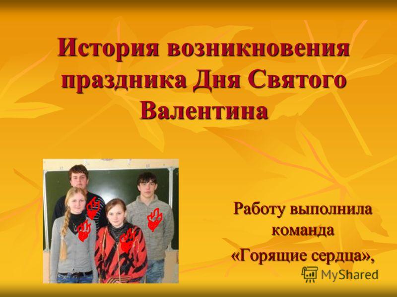 История возникновения праздника Дня Святого Валентина Работу выполнила команда «Горящие сердца»,