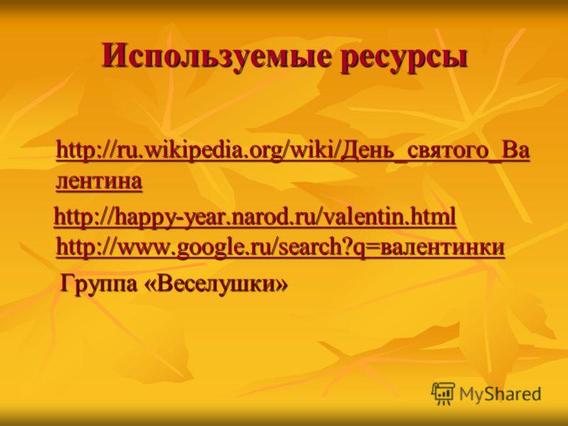 Используемые ресурсы http://ru.wikipedia.org/wiki/День_святого_Ва лентина http://ru.wikipedia.org/wiki/День_святого_Ва лентина http://ru.wikipedia.org/wiki/День_святого_Ва лентина http://ru.wikipedia.org/wiki/День_святого_Ва лентина http://happy-year