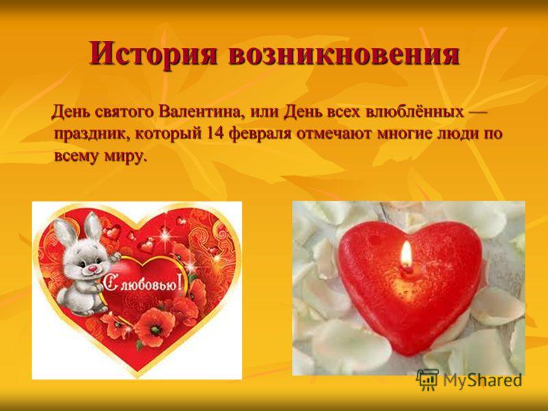 История возникновения День святого Валентина, или День всех влюблённых праздник, который 14 февраля отмечают многие люди по всему миру. День святого Валентина, или День всех влюблённых праздник, который 14 февраля отмечают многие люди по всему миру.