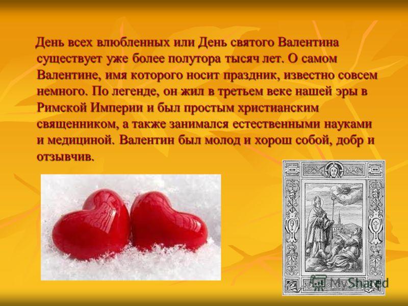 День всех влюбленных или День святого Валентина существует уже более полутора тысяч лет. О самом Валентине, имя которого носит праздник, известно совсем немного. По легенде, он жил в третьем веке нашей эры в Римской Империи и был простым христианским