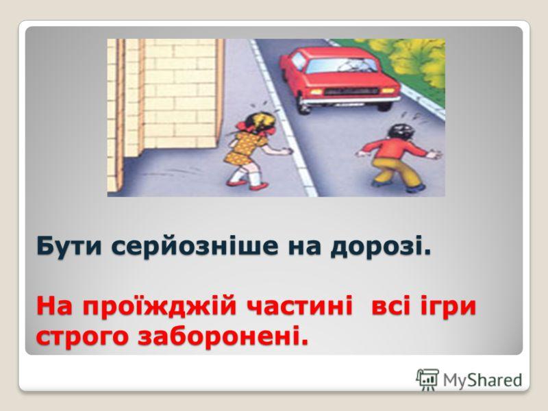 Бути серйозніше на дорозі. На проїжджій частині всі ігри строго заборонені.